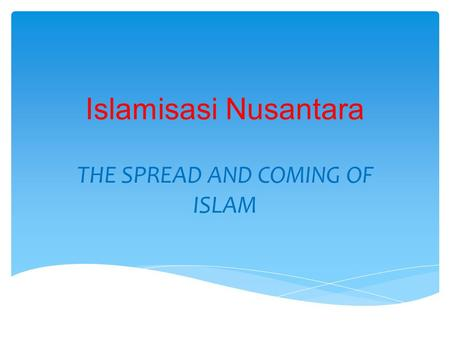 Islamisasi Nusantara THE SPREAD AND COMING OF ISLAM.