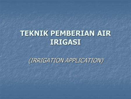TEKNIK PEMBERIAN AIR IRIGASI (IRRIGATION APPLICATION)