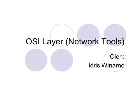 OSI Layer (Network Tools) Oleh: Idris Winarno. Outline Percobaan I: Layer 1 Percobaan II: Layer 2 Percobaan III: Layer 3 Percobaan IV: Layer 4 Percobaan.