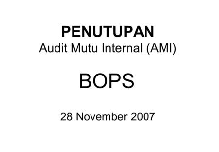 PENUTUPAN Audit Mutu Internal (AMI) BOPS 28 November 2007.