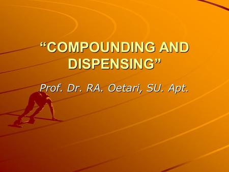 """COMPOUNDING AND DISPENSING"" Prof. Dr. RA. Oetari, SU. Apt."