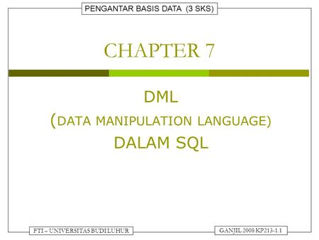 PENGANTAR BASIS DATA (3 SKS) GANJIL 2008 KP213-1.1 FTI – UNIVERSITAS BUDI LUHUR CHAPTER 7 DML ( DATA MANIPULATION LANGUAGE) DALAM SQL.