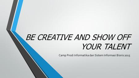 BE CREATIVE AND SHOW OFF YOUR TALENT Camp Prodi Informatika dan Sistem Informasi Bisnis 2015.