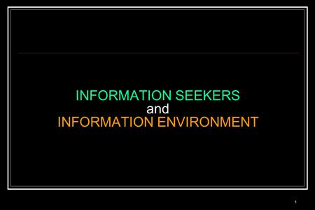 1 INFORMATION SEEKERS and INFORMATION ENVIRONMENT.