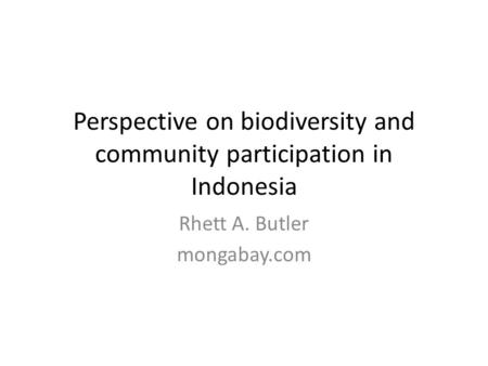 Perspective on biodiversity and community participation in Indonesia Rhett A. Butler mongabay.com.