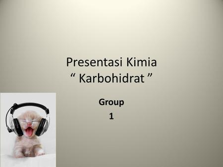 "Presentasi Kimia "" Karbohidrat "" Group 1 The Members of Group 1.Adefan Isfambudi 2.Bagus Jatmiko 3.Diki Pratama 4.Jayanudin Nasrullah."