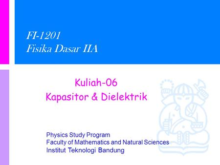 Physics Study Program Faculty of Mathematics and Natural Sciences Institut Teknologi Bandung FI-1201 Fisika Dasar IIA Kuliah-06 Kapasitor & Dielektrik.