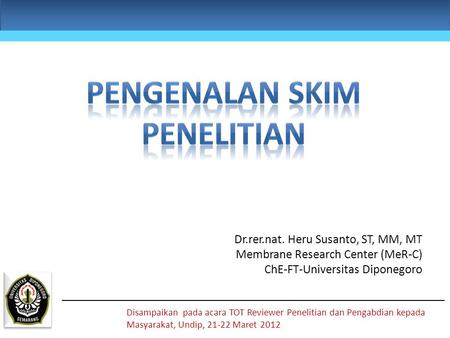 Dr.rer.nat. Heru Susanto, ST, MM, MT Membrane Research Center (MeR-C) ChE-FT-Universitas Diponegoro Disampaikan pada acara TOT Reviewer Penelitian dan.