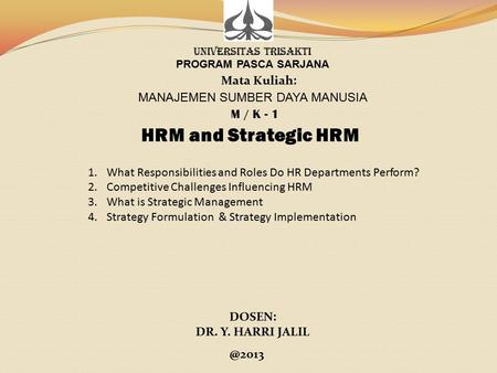 MANAJEMEN SUMBER DAYA MANUSIA UNIVERSITAS TRISAKTI PROGRAM PASCA SARJANA Mata Kuliah: M / K - 1 HRM and Strategic HRM DOSEN: DR. Y. HARRI 1.What.