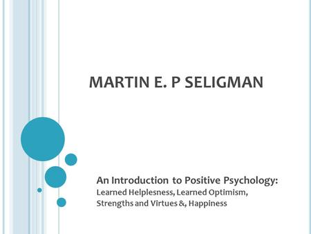 MARTIN E. P SELIGMAN An Introduction to Positive Psychology: Learned Helplesness, Learned Optimism, Strengths and Virtues &, Happiness.