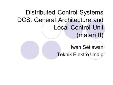 Distributed Control Systems DCS: General Architecture and Local Control Unit (materi II) Iwan Setiawan Teknik Elektro Undip.