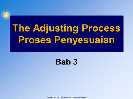 Copyright © 2007 Prentice-Hall. All rights reserved 1 Bab 3 The Adjusting Process Proses Penyesuaian.