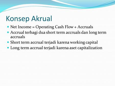 Konsep Akrual Net Income = Operating Cash Flow + Accruals Accrual terbagi dua short term accruals dan long term accruals Short term accrual terjadi karena.