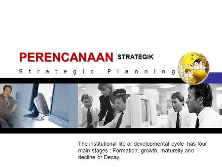 STRATEGIK PERENCANAAN Strategic Planning The institutional life or developmental cycle has four main stages : Formation, growth, matureity and decline.