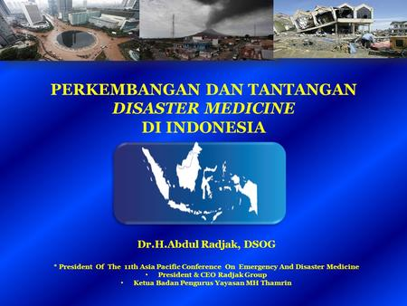 PERKEMBANGAN DAN TANTANGAN DISASTER MEDICINE DI INDONESIA Dr.H.Abdul Radjak, DSOG * President Of The 11th Asia Pacific Conference On Emergency And Disaster.