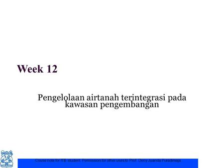 Week 12 Pengelolaan airtanah terintegrasi pada kawasan pengembangan Couse note for ITB student. Permission for other uses to Prof. Deny Juanda Puradimaja.