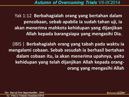 The Year of New Opportunities 2014 Power Identity by : Pdm.Ir.Yohanes Hanakata MPM Autumn of Overcoming Trials Autumn of Overcoming Trials VII-IX'2014.