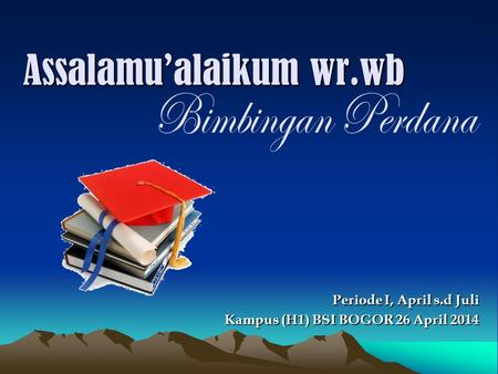 Assalamu'alaikum wr.wb Kampus (H1) BSI BOGOR 26 April 2014 Periode I, April s.d Juli.
