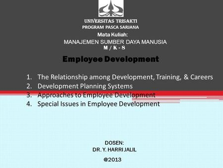UNIVERSITAS TRISAKTI PROGRAM PASCA SARJANA Mata Kuliah: MANAJEMEN SUMBER DAYA MANUSIA M / K - 8 Employee Development DOSEN: DR. Y. HARRI 1.The.