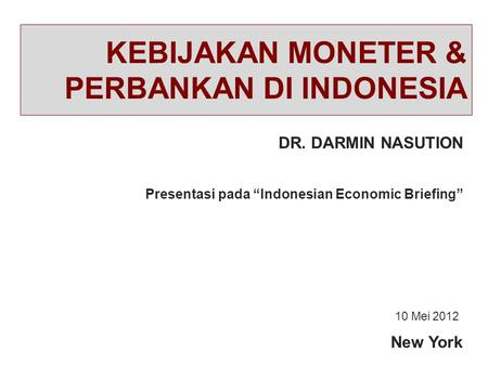 "KEBIJAKAN MONETER & PERBANKAN DI INDONESIA DR. DARMIN NASUTION New York Presentasi pada ""Indonesian Economic Briefing"" 10 Mei 2012."