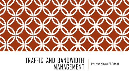 TRAFFIC AND BANDWIDTH MANAGEMENT by: Nur Hayat Al Annas.