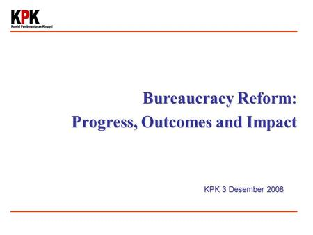 Bureaucracy Reform: Progress, Outcomes and Impact KPK 3 Desember 2008.