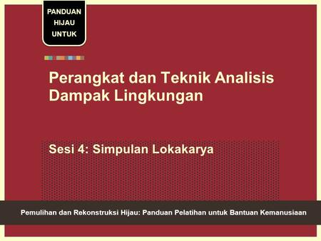 Green Recovery And Reconstruction: Training Toolkit For Humanitarian Aid Perangkat dan Teknik Analisis Dampak Lingkungan Sesi 4: Simpulan Lokakarya PANDUAN.