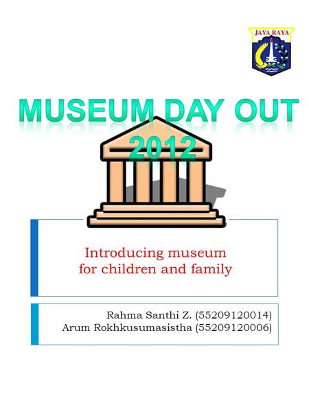 Rahma Santhi Z. (55209120014) Arum Rokhkusumasistha (55209120006) Introducing museum for children and family.