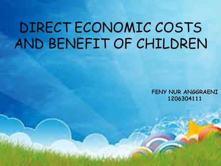 DIRECT ECONOMIC COSTS AND BENEFIT OF CHILDREN FENY NUR ANGGRAENI 1206304111.