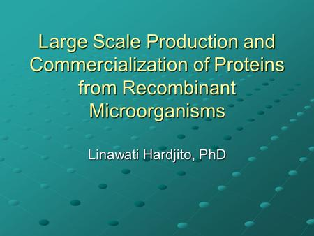 Large Scale Production and Commercialization of Proteins from Recombinant Microorganisms Linawati Hardjito, PhD.
