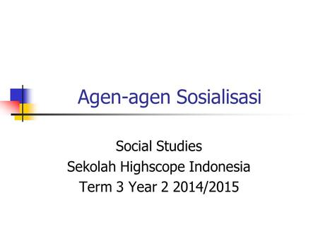 Agen-agen Sosialisasi Social Studies Sekolah Highscope Indonesia Term 3 Year 2 2014/2015.