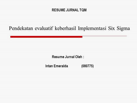 Pendekatan evaluatif keberhasil Implementasi Six Sigma Resume Jurnal Oleh : Intan Emeralda(080775) RESUME JURNAL TQM.