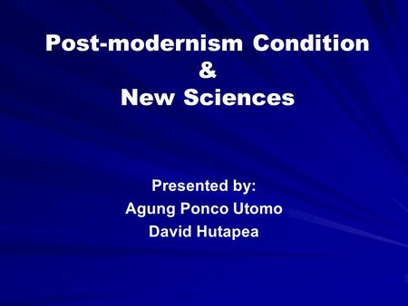 Post-modernism Condition & New Sciences Presented by: Agung Ponco Utomo David Hutapea.