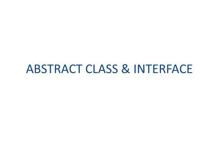 ABSTRACT CLASS & INTERFACE. Topics Abstract class Interface.