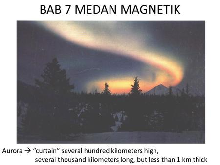 "BAB 7 MEDAN MAGNETIK Aurora  ""curtain"" several hundred kilometers high, several thousand kilometers long, but less than 1 km thick."