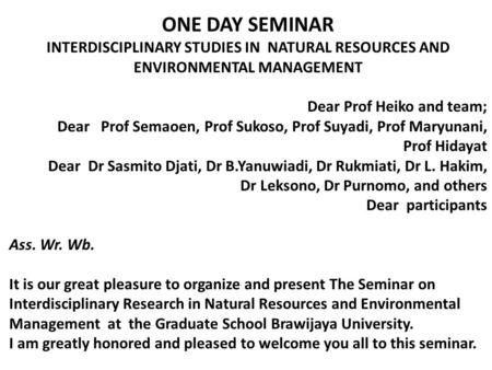 ONE DAY SEMINAR INTERDISCIPLINARY STUDIES IN NATURAL RESOURCES AND ENVIRONMENTAL MANAGEMENT Dear Prof Heiko and team; Dear Prof Semaoen, Prof Sukoso, Prof.