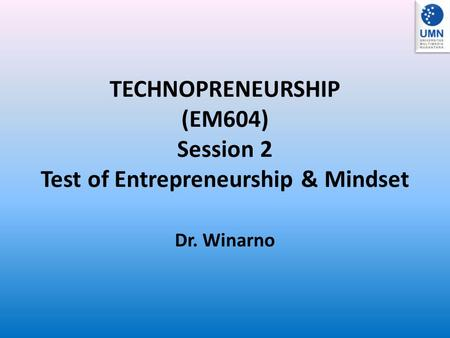 TECHNOPRENEURSHIP (EM604) Session 2 Test of Entrepreneurship & Mindset Dr. Winarno.
