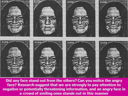 Did any face stand out from the others? Can you notice the angry face? Research suggest that we are strongly to pay attention to negative or potentially.