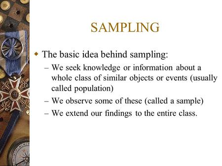 SAMPLING  The basic idea behind sampling: – We seek knowledge or information about a whole class of similar objects or events (usually called population)