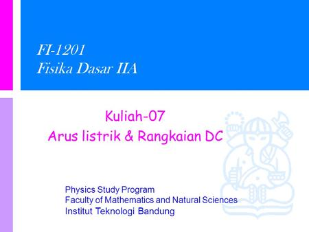 Physics Study Program Faculty of Mathematics and Natural Sciences Institut Teknologi Bandung FI-1201 Fisika Dasar IIA Kuliah-07 Arus listrik & Rangkaian.