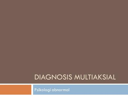 DIAGNOSIS MULTIAKSIAL Psikologi abnormal. DIAGNOSIS MULTIAKSIAL  DSM (Diagnostic and Statistical Manual of Mental Disorder) published by American Psychiatric.
