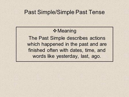 Past Simple/Simple Past Tense  Meaning The Past Simple describes actions which happened in the past and are finished often with dates, time, and words.
