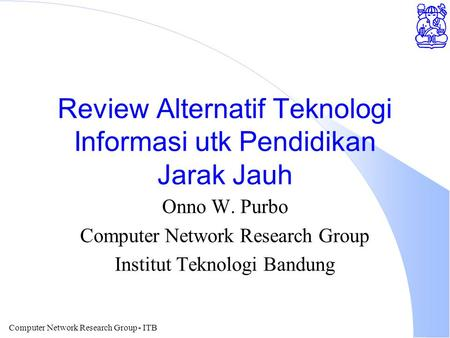 Computer Network Research Group - ITB Review Alternatif Teknologi Informasi utk Pendidikan Jarak Jauh Onno W. Purbo Computer Network Research Group Institut.