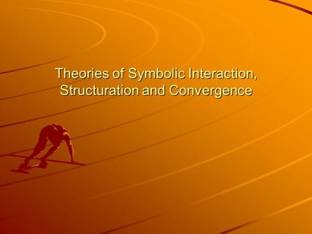 Theories of Symbolic Interaction, Structuration and Convergence.