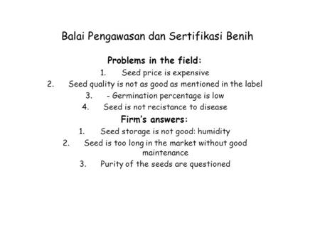Balai Pengawasan dan Sertifikasi Benih Problems in the field: 1.Seed price is expensive 2.Seed quality is not as good as mentioned in the label 3.- Germination.