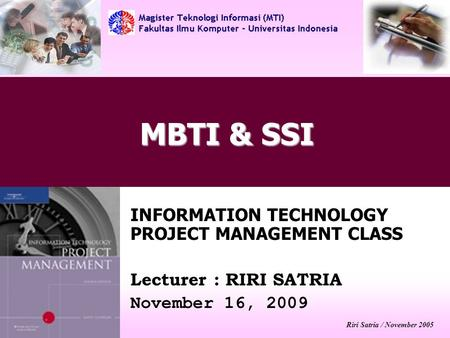 Riri Satria / November 2005 MBTI & SSI INFORMATION TECHNOLOGY PROJECT MANAGEMENT CLASS Lecturer : RIRI SATRIA November 16, 2009.