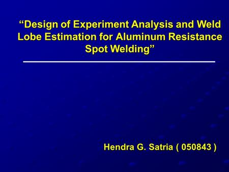 """Design of Experiment Analysis and Weld Lobe Estimation for Aluminum Resistance Spot Welding"" Hendra G. Satria ( 050843 )"