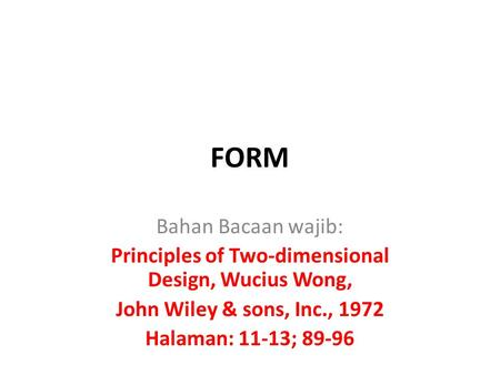 FORM Bahan Bacaan wajib: Principles of Two-dimensional Design, Wucius Wong, John Wiley & sons, Inc., 1972 Halaman: 11-13; 89-96.