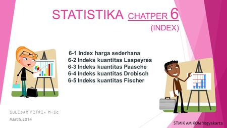 STATISTIKA CHATPER 6 (INDEX) SULIDAR FITRI, M.Sc March,2014 6-1 Index harga sederhana 6-2 Indeks kuantitas Laspeyres 6-3 Indeks kuantitas Paasche 6-4 Indeks.