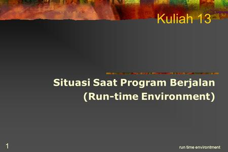 Run time environtment 1 Kuliah 13 Situasi Saat Program Berjalan (Run-time Environment)